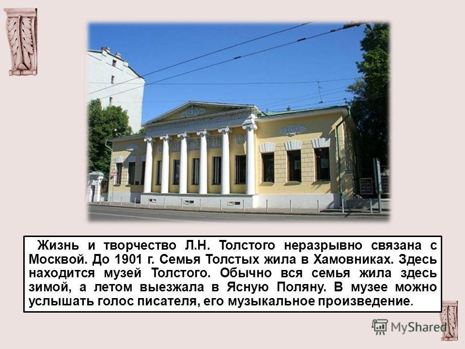 Жизнь и творчество Л.Н. Толстого неразрывно связана с Москвой. До 1901 г. Семья Толстых жила в Хамовниках. Здесь находится музей Толстого. Обычно вся семья жила здесь зимой, а летом выезжала в Ясную Поляну. В музее можно услышать голос писателя, его