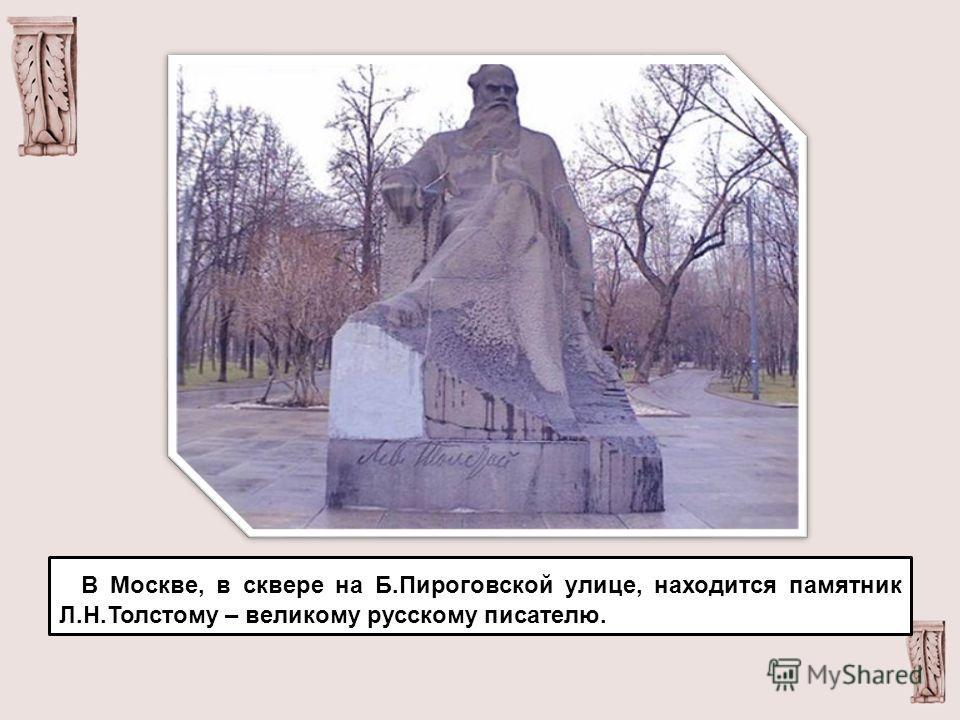 В Москве, в сквере на Б.Пироговской улице, находится памятник Л.Н.Толстому – великому русскому писателю.