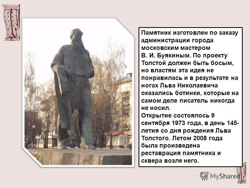 Памятник изготовлен по заказу администрации города московским мастером В. И. Буякиным. По проекту Толстой должен быть босым, но властям эта идея не понравилась и в результате на ногах Льва Николаевича оказались ботинки, которые на самом деле писатель