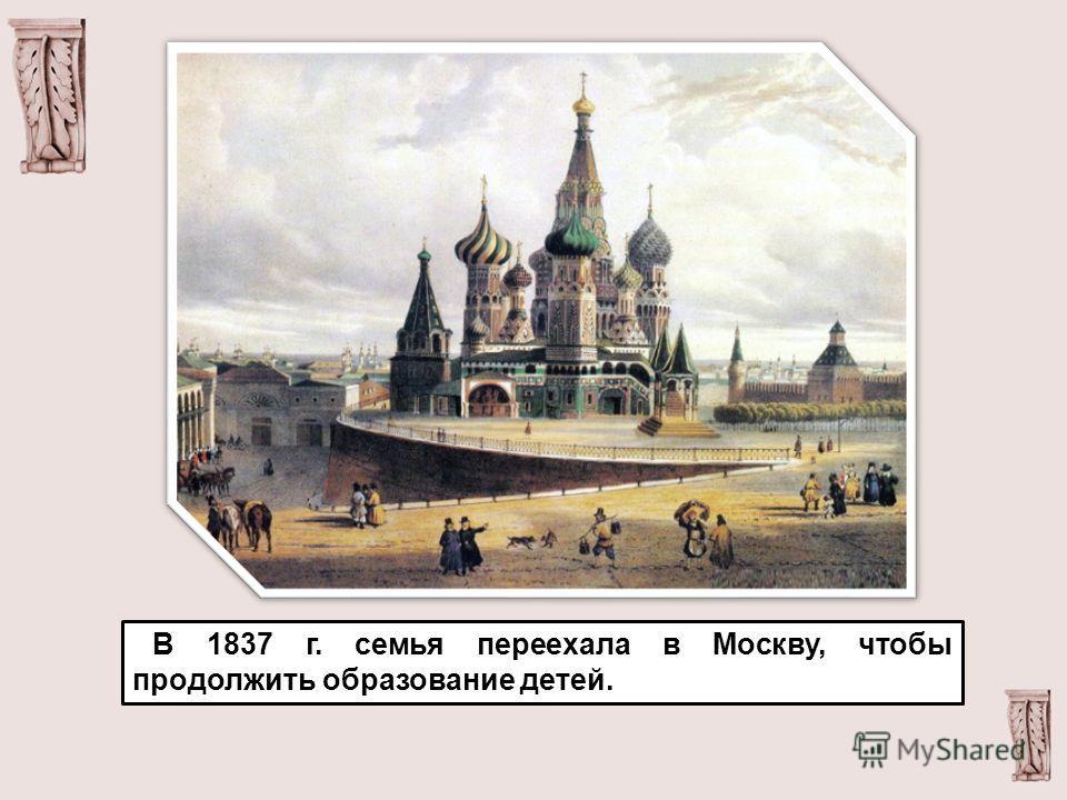 В 1837 г. семья переехала в Москву, чтобы продолжить образование детей.