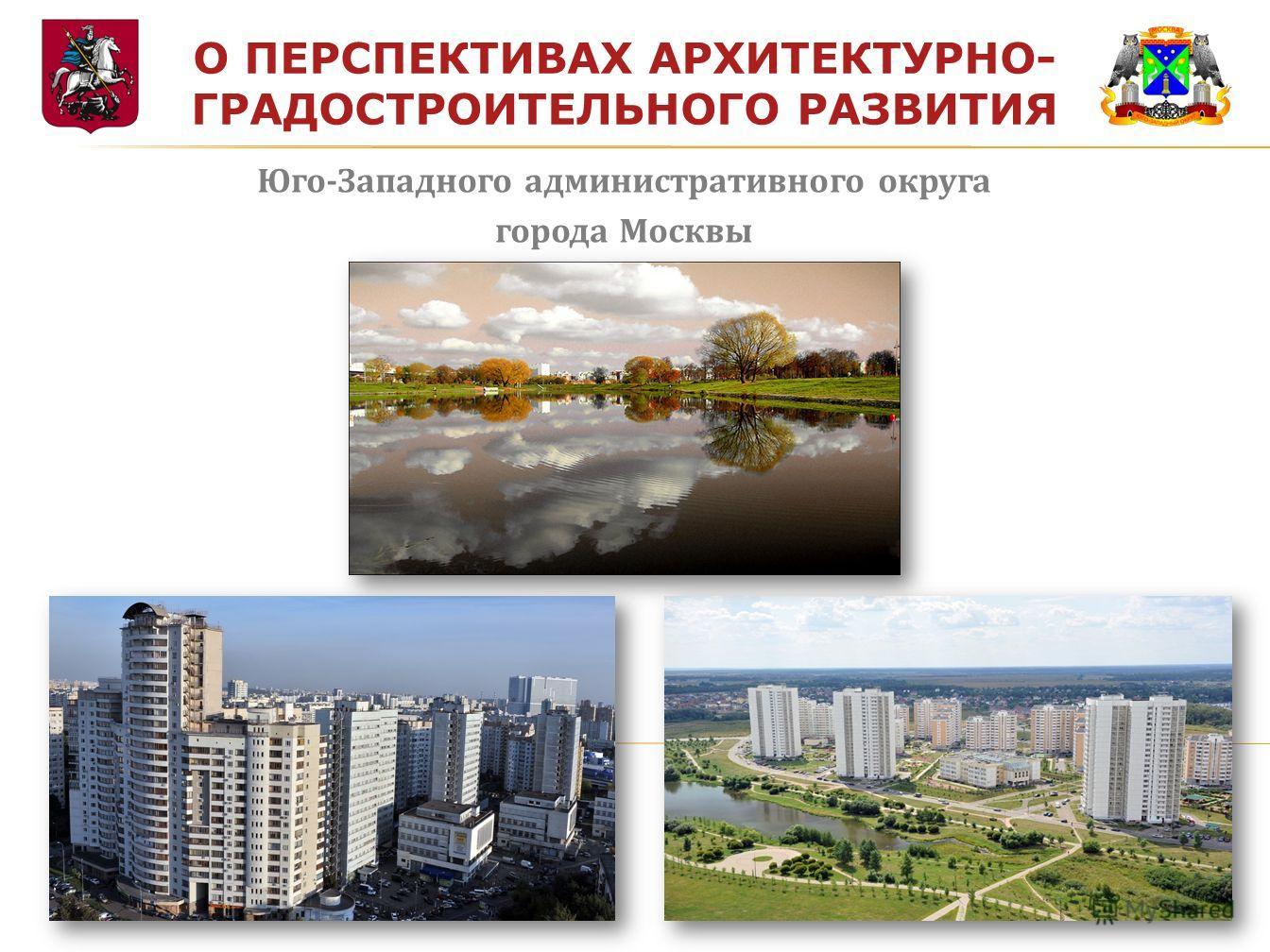 О ПЕРСПЕКТИВАХ АРХИТЕКТУРНО- ГРАДОСТРОИТЕЛЬНОГО РАЗВИТИЯ Юго-Западного административного округа города Москвы