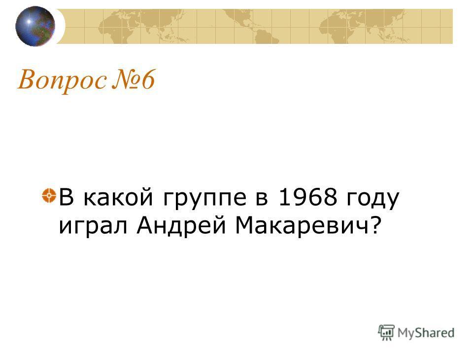 Вопрос 6 В какой группе в 1968 году играл Андрей Макаревич?