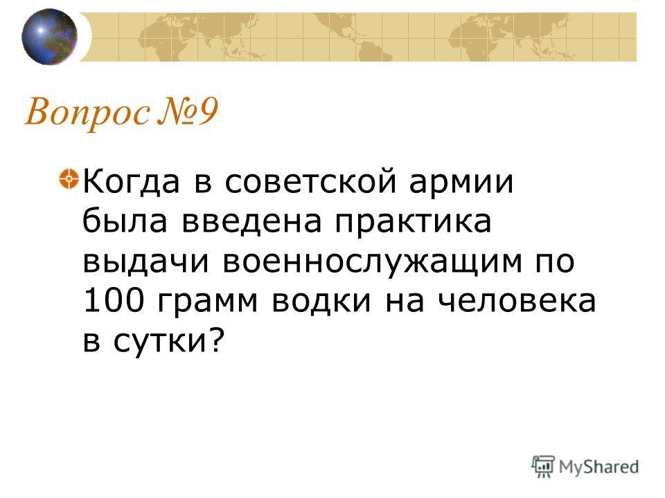 Вопрос 9 Когда в советской армии была введена практика выдачи военнослужащим по 100 грамм водки на человека в сутки?