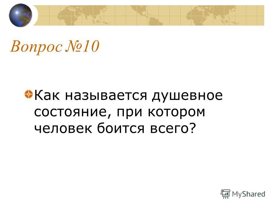 Вопрос 10 Как называется душевное состояние, при котором человек боится всего?