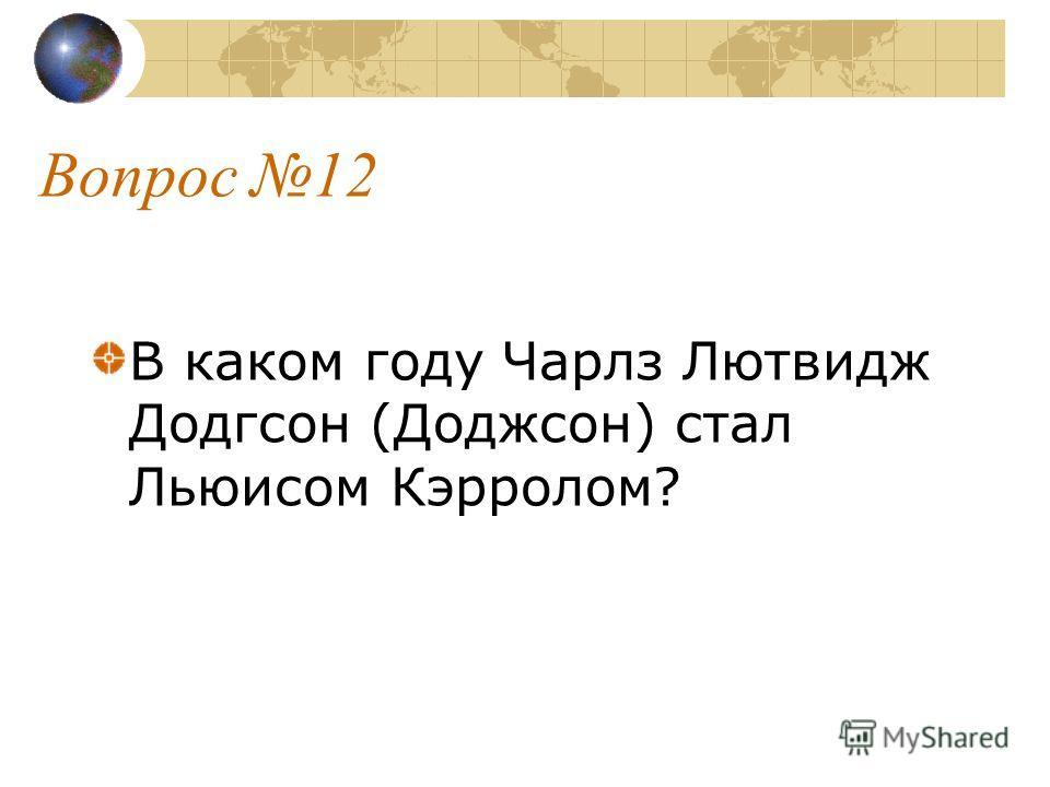 Вопрос 12 В каком году Чарлз Лютвидж Додгсон (Доджсон) стал Льюисом Кэрролом?