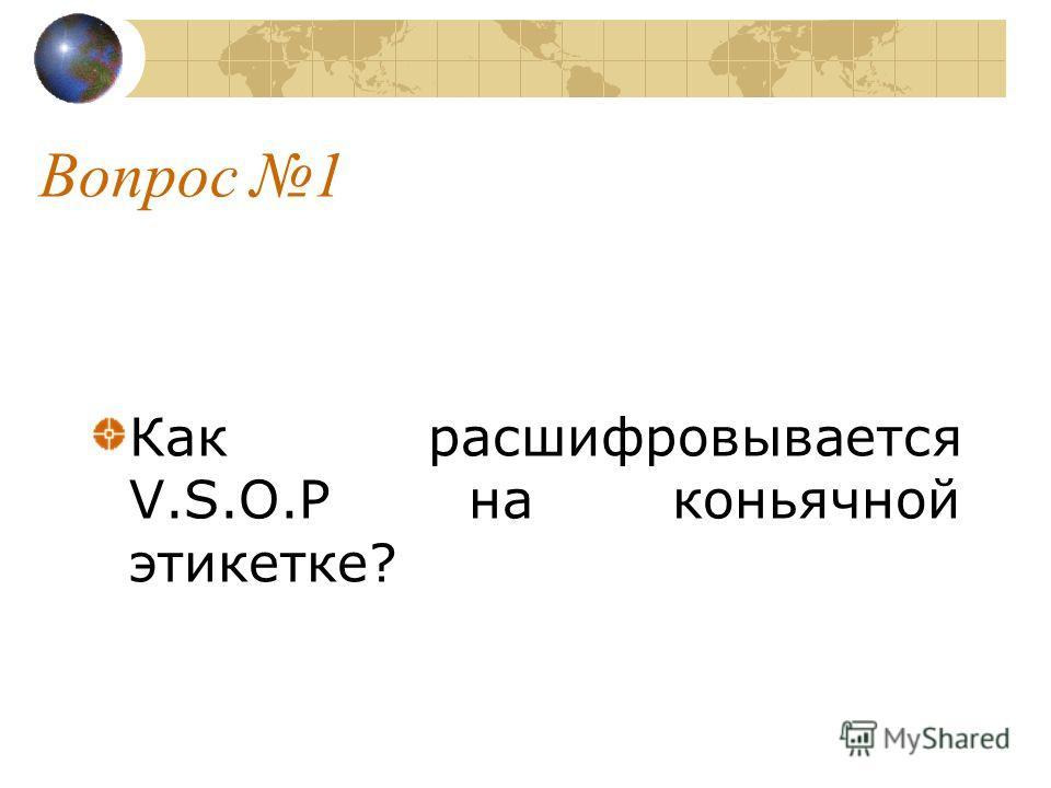 Вопрос 1 Как расшифровывается V.S.O.P на коньячной этикетке?