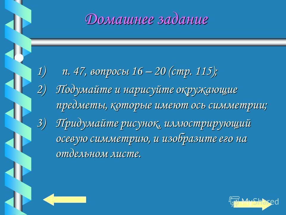 Ответь на вопросы Ответь на вопросы 1. Дайте определение точек, симметричных относительно прямой. 2. Фигуры, симметричной относительно прямой. 3. Приведите примеры использования осевой симметрии в жизни.