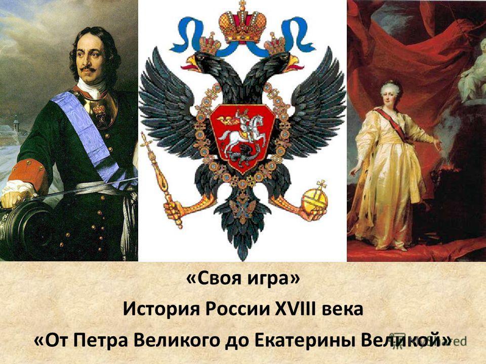 «Своя игра» История России XVIII века «От Петра Великого до Екатерины Великой»