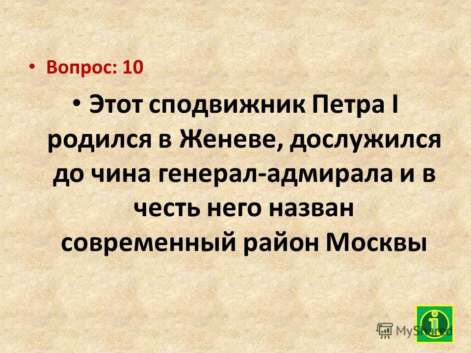 Вопрос: 10 Этот сподвижник Петра I родился в Женеве, дослужился до чина генерал-адмирала и в честь него назван современный район Москвы