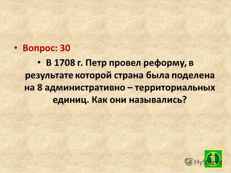 Вопрос: 30 В 1708 г. Петр провел реформу, в результате которой страна была поделена на 8 административно – территориальных единиц. Как они назывались?