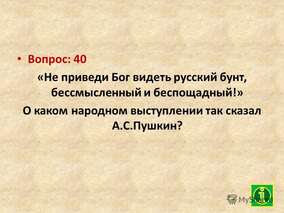 Вопрос: 40 «Не приведи Бог видеть русский бунт, бессмысленный и беспощадный!» О каком народном выступлении так сказал А.С.Пушкин?