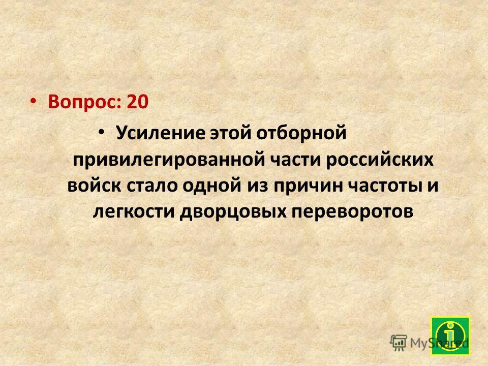 Вопрос: 20 Усиление этой отборной привилегированной части российских войск стало одной из причин частоты и легкости дворцовых переворотов