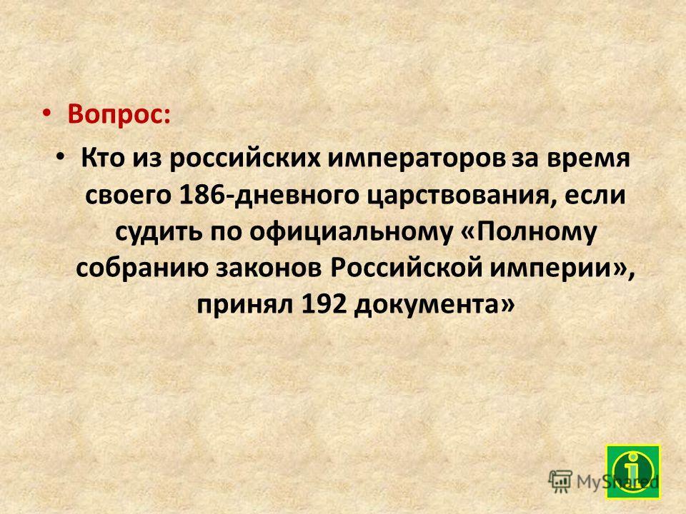 Вопрос: Кто из российских императоров за время своего 186-дневного царствования, если судить по официальному «Полному собранию законов Российской империи», принял 192 документа»