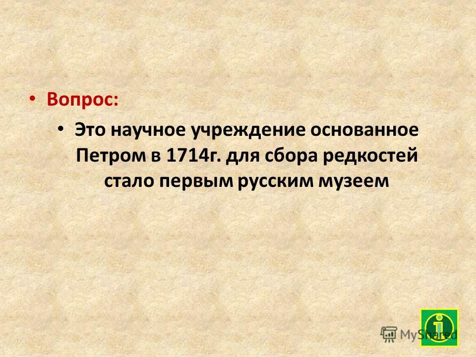 Вопрос: Это научное учреждение основанное Петром в 1714г. для сбора редкостей стало первым русским музеем