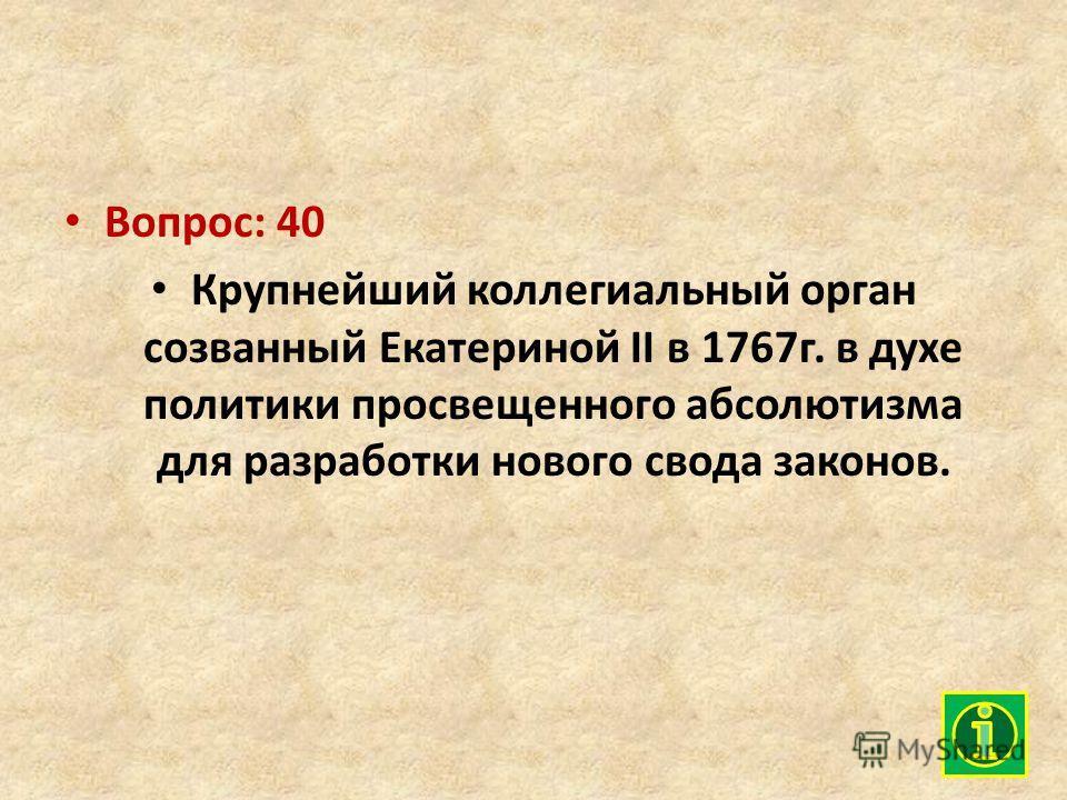 Вопрос: 40 Крупнейший коллегиальный орган созванный Екатериной II в 1767г. в духе политики просвещенного абсолютизма для разработки нового свода законов.