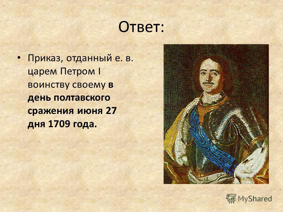 Ответ: Приказ, отданный е. в. царем Петром I воинству своему в день полтавского сражения июня 27 дня 1709 года.
