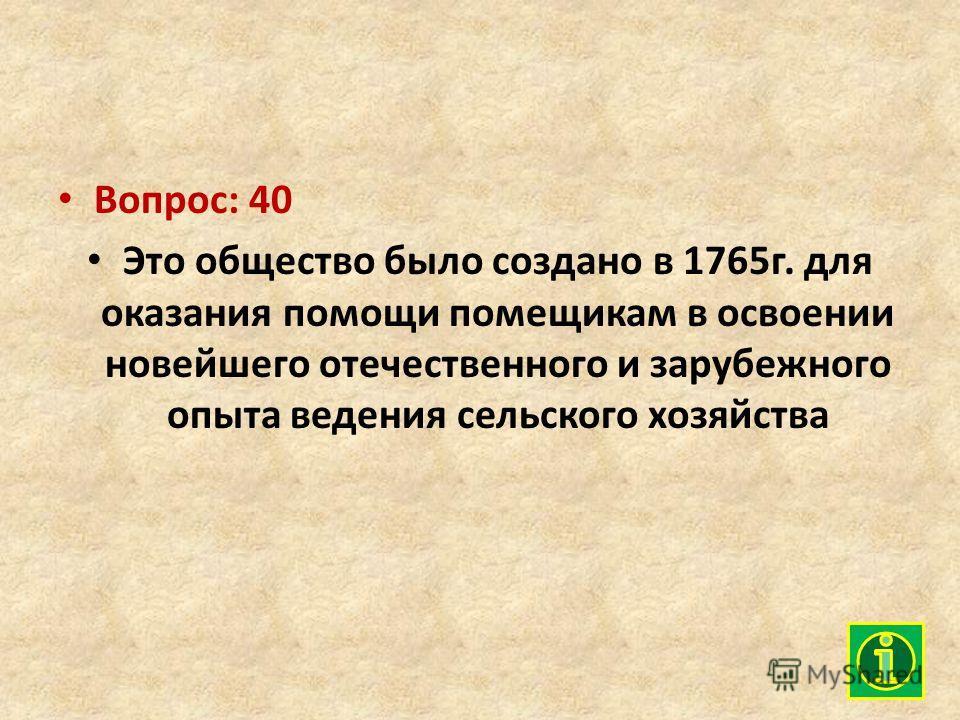 Вопрос: 40 Это общество было создано в 1765г. для оказания помощи помещикам в освоении новейшего отечественного и зарубежного опыта ведения сельского хозяйства