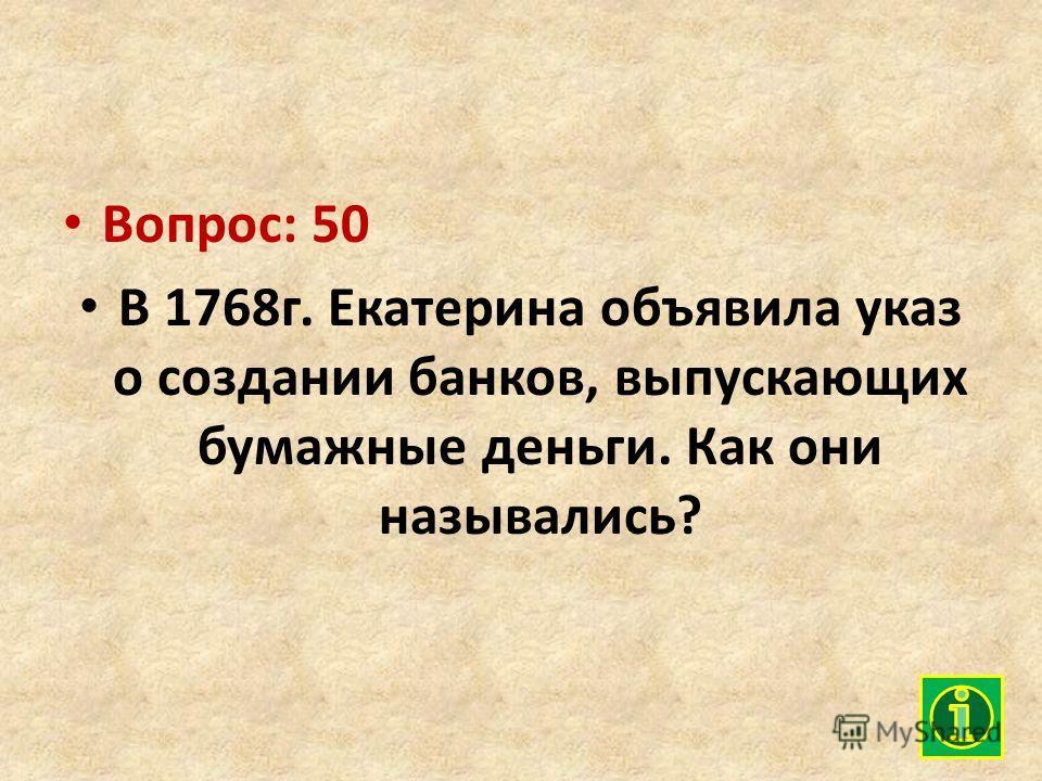 Вопрос: 50 В 1768г. Екатерина объявила указ о создании банков, выпускающих бумажные деньги. Как они назывались?