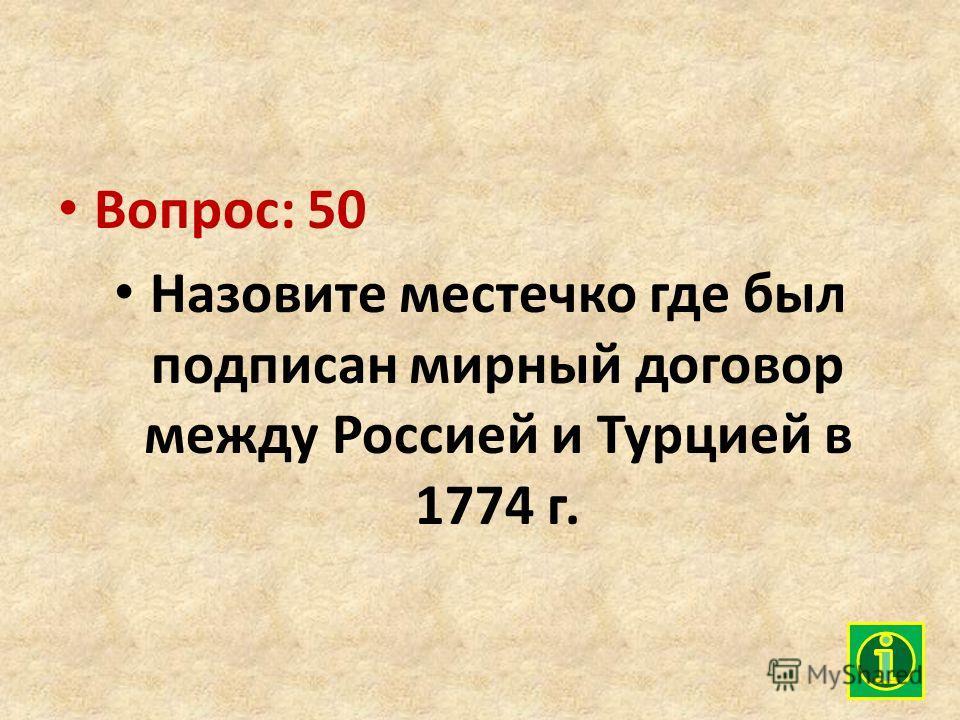 Вопрос: 50 Назовите местечко где был подписан мирный договор между Россией и Турцией в 1774 г.