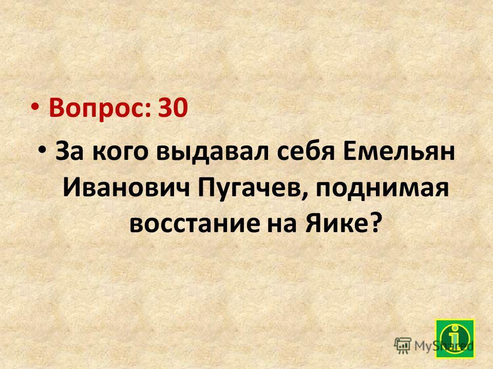 Вопрос: 30 За кого выдавал себя Емельян Иванович Пугачев, поднимая восстание на Яике?