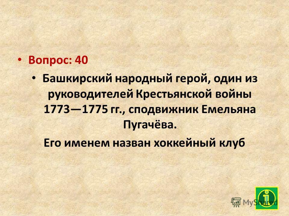 Вопрос: 40 Башкирский народный герой, один из руководителей Крестьянской войны 17731775 гг., сподвижник Емельяна Пугачёва. Его именем назван хоккейный клуб