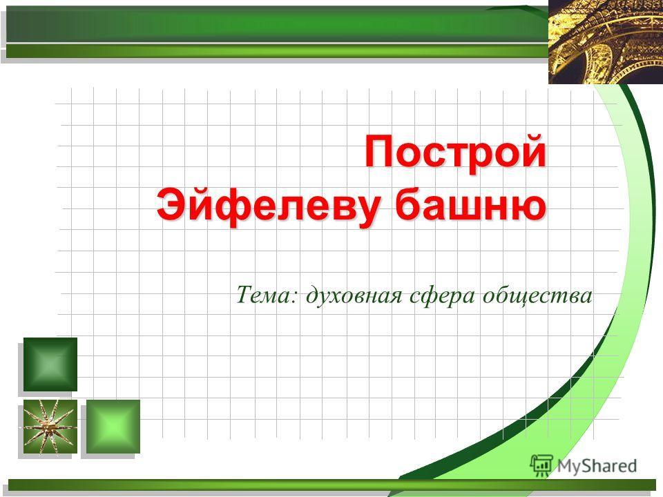 Тема: духовная сфера общества Построй Эйфелеву башню
