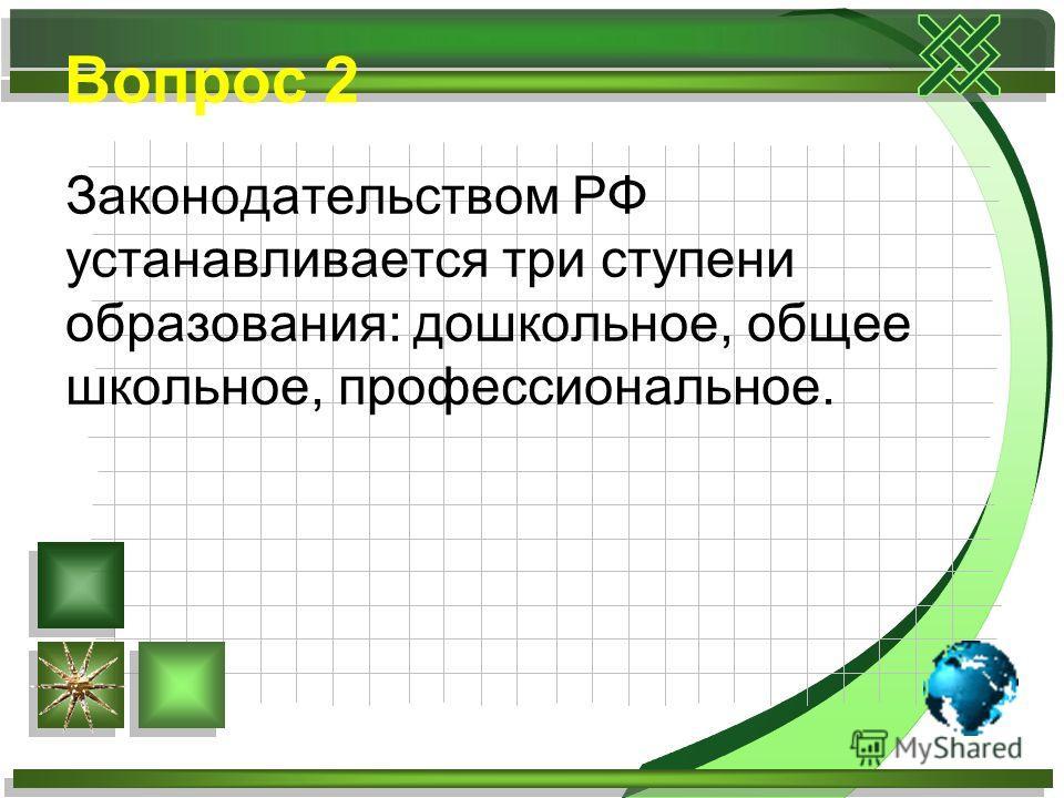 Вопрос 2 Законодательством РФ устанавливается три ступени образования: дошкольное, общее школьное, профессиональное.