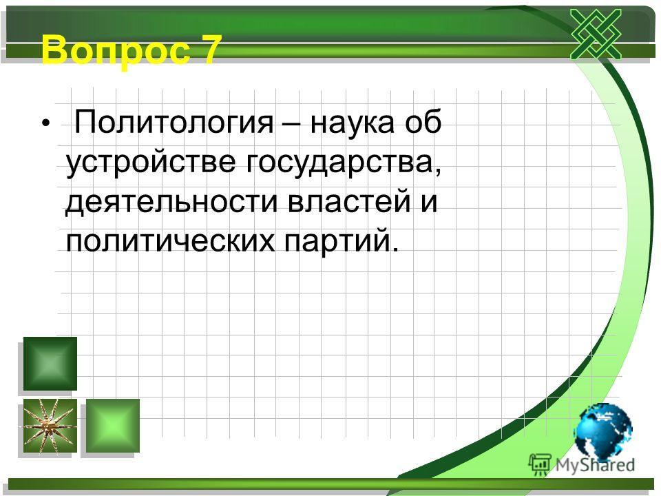 Вопрос 7 Политология – наука об устройстве государства, деятельности властей и политических партий.