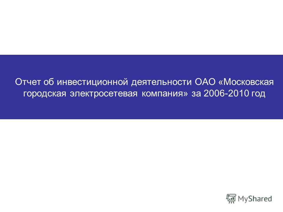 Отчет об инвестиционной деятельности ОАО «Московская городская электросетевая компания» за 2006-2010 год