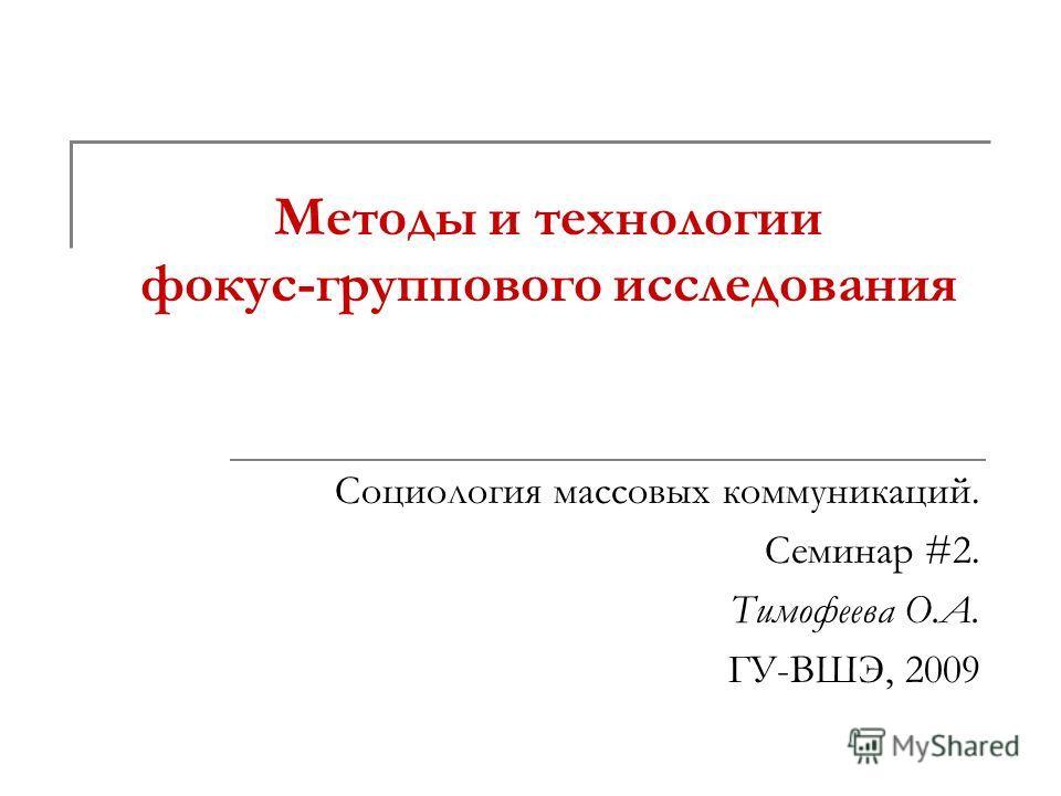 Методы и технологии фокус-группового исследования Социология массовых коммуникаций. Семинар #2. Тимофеева О.А. ГУ-ВШЭ, 2009