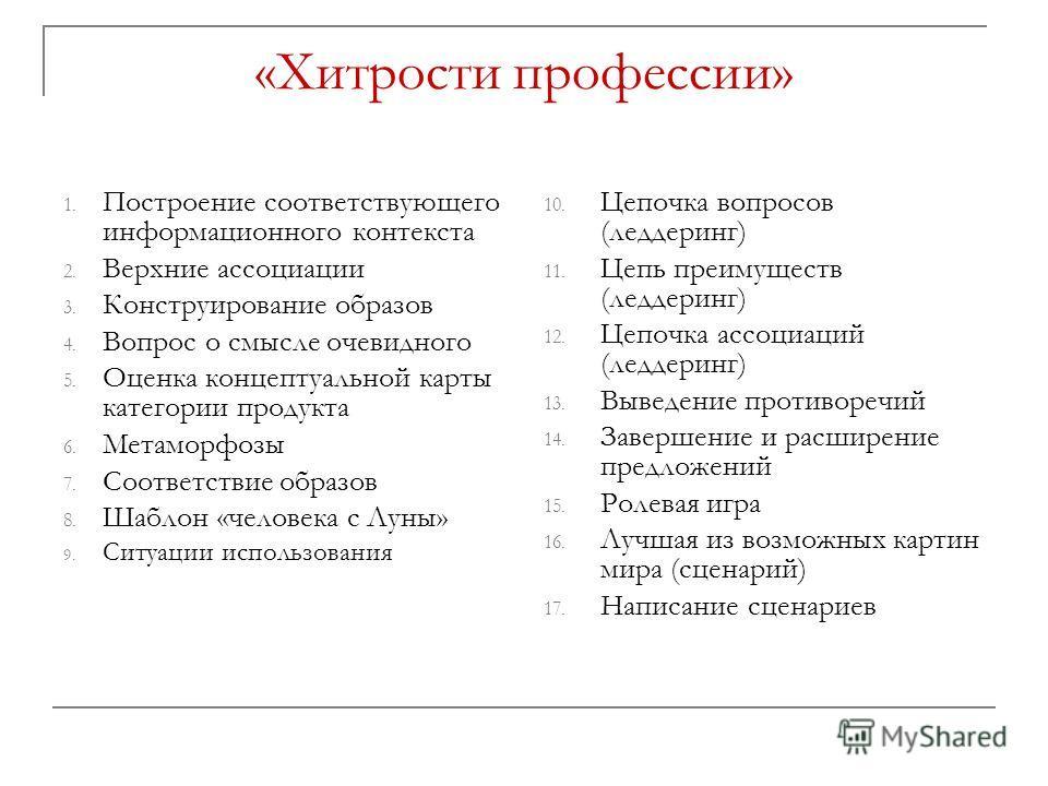 «Хитрости профессии» 1. Построение соответствующего информационного контекста 2. Верхние ассоциации 3. Конструирование образов 4. Вопрос о смысле очевидного 5. Оценка концептуальной карты категории продукта 6. Метаморфозы 7. Соответствие образов 8. Ш