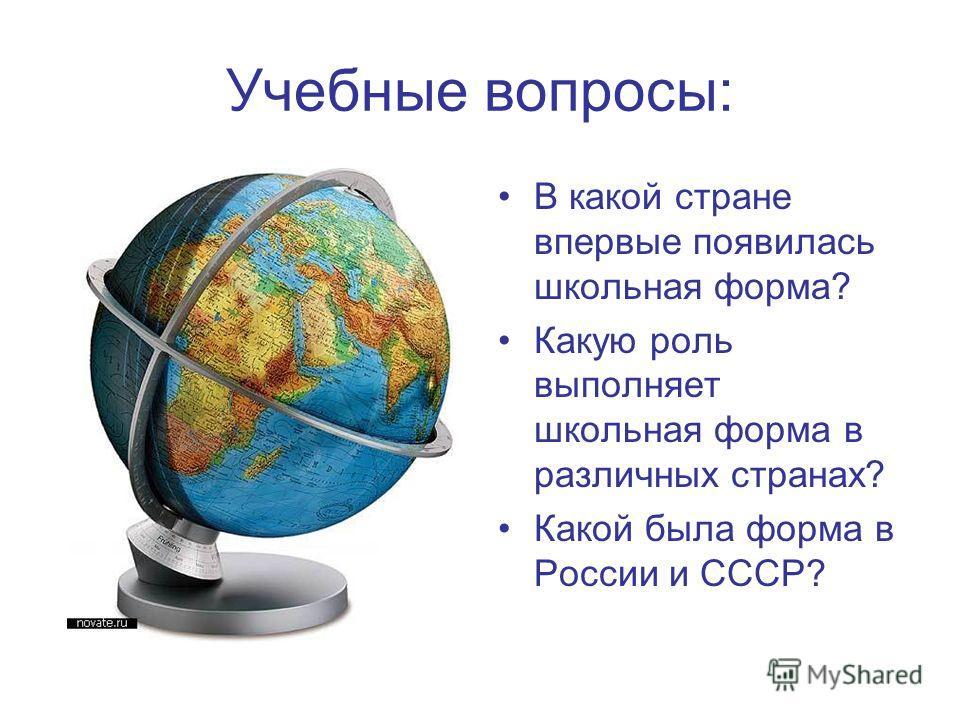 Учебные вопросы: В какой стране впервые появилась школьная форма? Какую роль выполняет школьная форма в различных странах? Какой была форма в России и СССР?