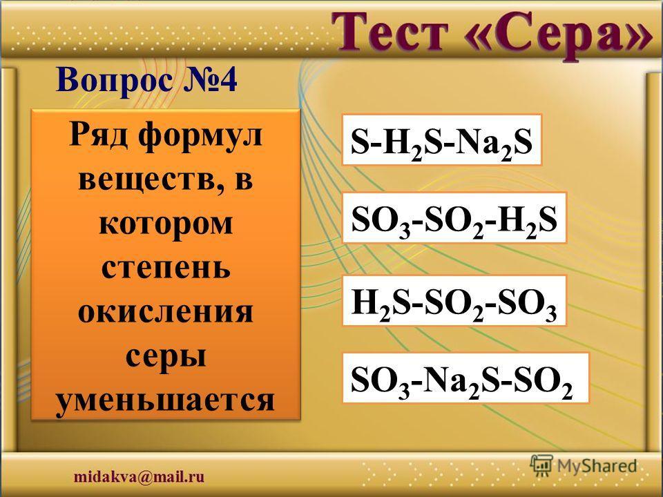 S-H 2 S-Na 2 S О 3 -SO 2 -H 2 S H 2 S-SO 2 -SО 3 SО 3 -Na 2 S-SО 2 Вопрос 4 Ряд формул веществ, в котором степень окисления серы уменьшается