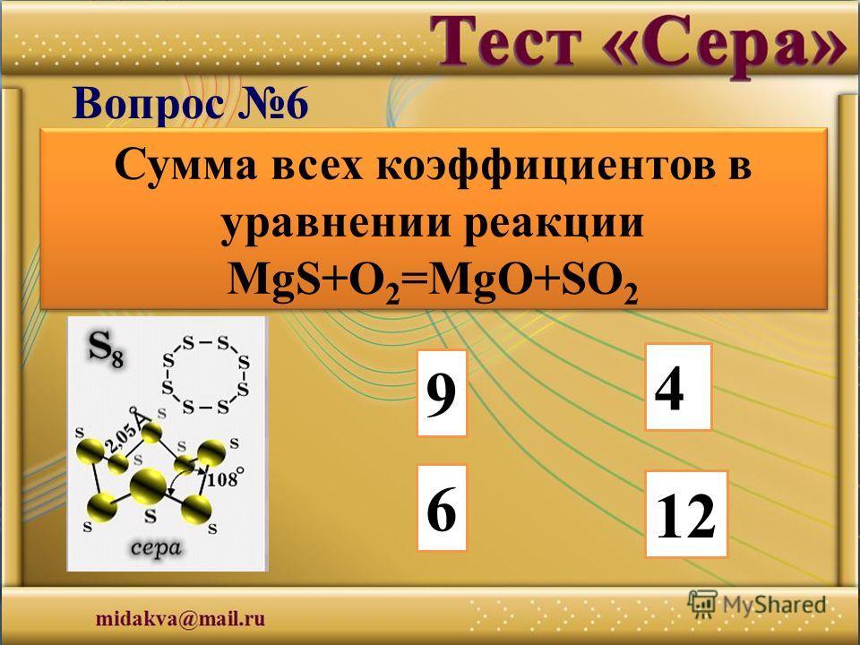 9 4 6 12 Вопрос 6 Сумма всех коэффициентов в уравнении реакции MgS+O 2 =MgO+SO 2