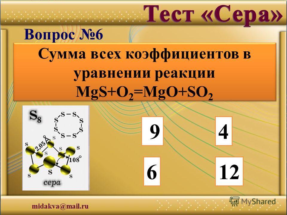 94 612 Вопрос 6 Сумма всех коэффициентов в уравнении реакции MgS+O 2 =MgO+SO 2