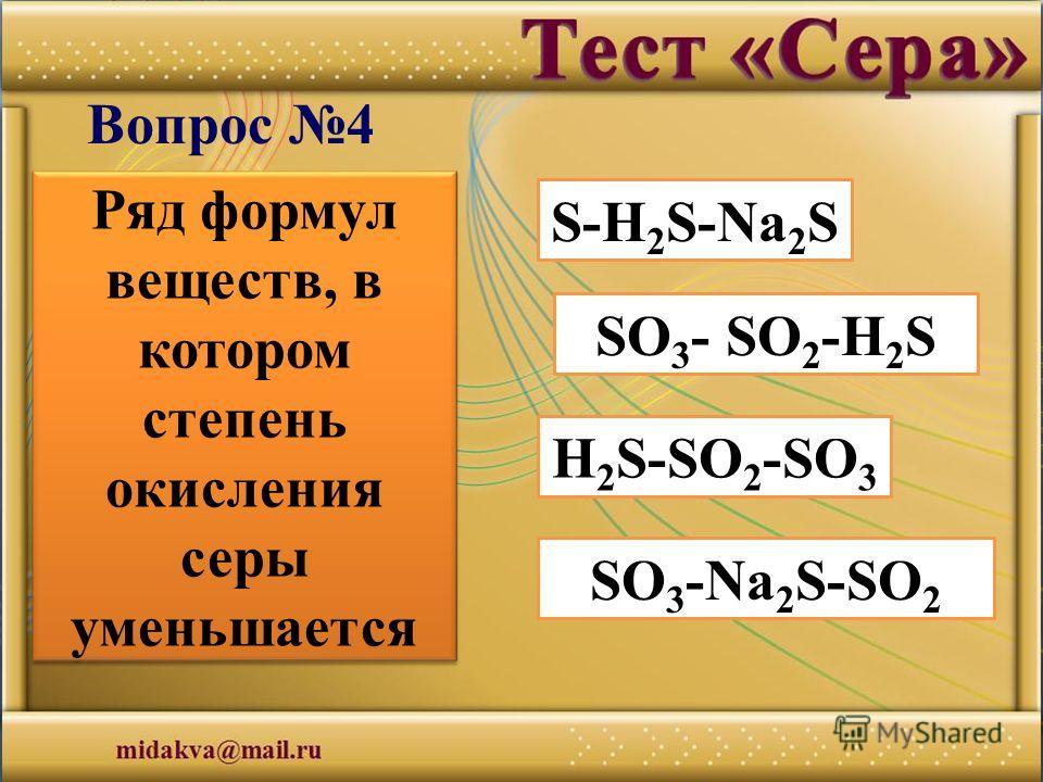 S-H 2 S-Na 2 S О 3 - SO 2 -H 2 S H 2 S-SO 2 -SO 3 SО 3 -Na 2 S-SО 2 Вопрос 4 Ряд формул веществ, в котором степень окисления серы уменьшается