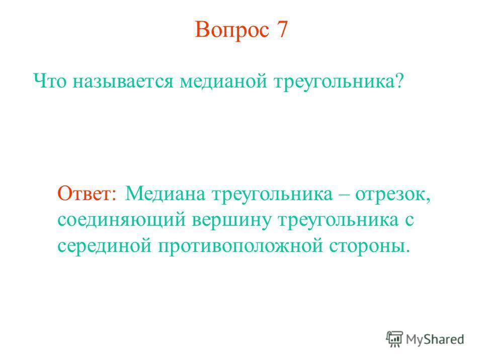Вопрос 7 Что называется медианой треугольника? Ответ: Медиана треугольника – отрезок, соединяющий вершину треугольника с серединой противоположной стороны.