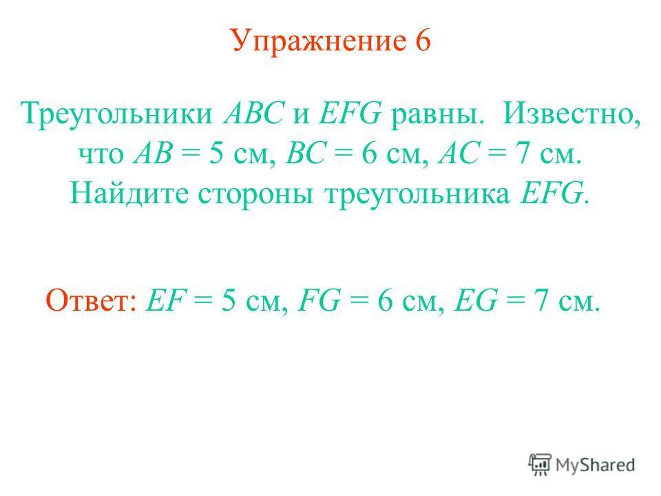 Упражнение 6 Треугольники АВС и EFG равны. Известно, что АВ = 5 см, ВС = 6 см, АС = 7 см. Найдите стороны треугольника EFG. Ответ: EF = 5 см, FG = 6 см, EG = 7 см.