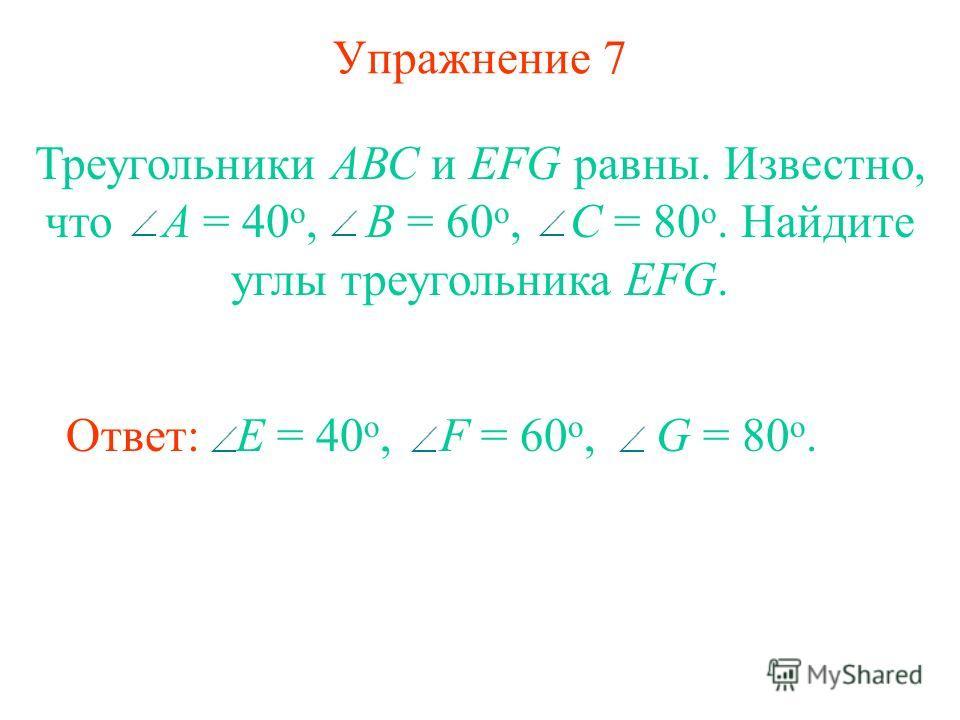 Упражнение 7 Треугольники АВС и EFG равны. Известно, что А = 40 o, В = 60 o, С = 80 o. Найдите углы треугольника EFG. Ответ: E = 40 o, F = 60 o, G = 80 o.