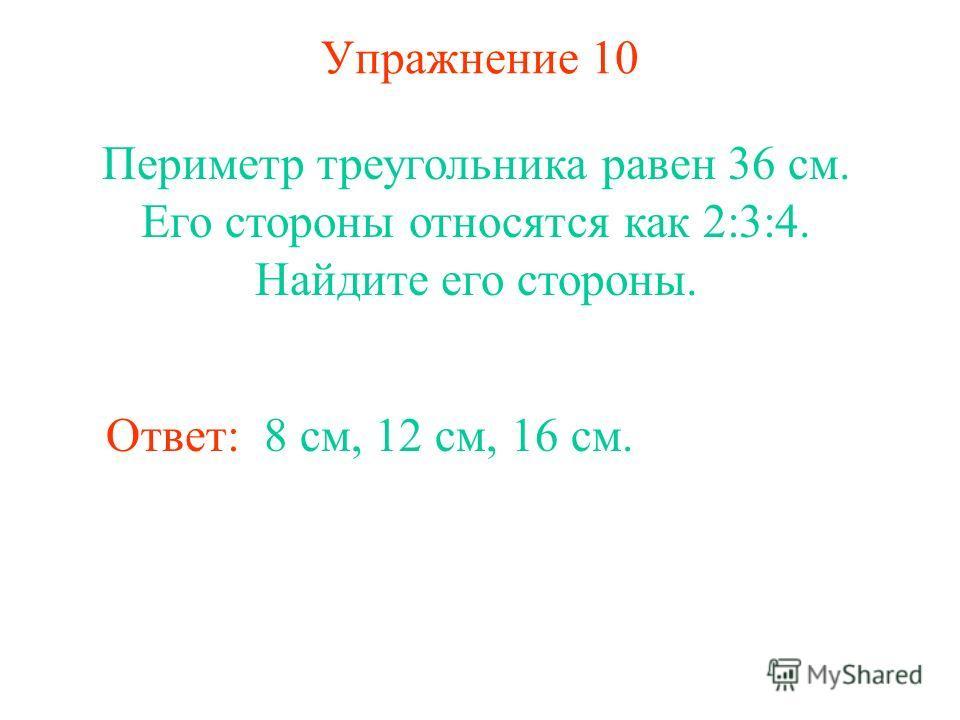 Упражнение 10 Периметр треугольника равен 36 см. Его стороны относятся как 2:3:4. Найдите его стороны. Ответ: 8 см, 12 см, 16 см.