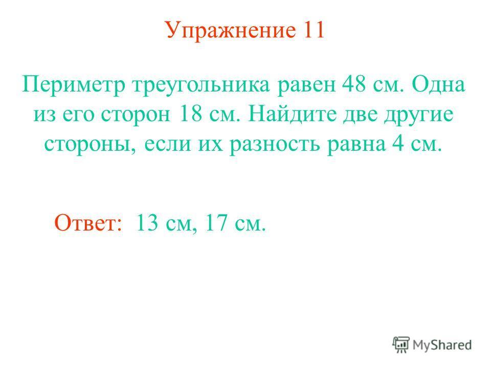 Упражнение 11 Периметр треугольника равен 48 см. Одна из его сторон 18 см. Найдите две другие стороны, если их разность равна 4 см. Ответ: 13 см, 17 см.
