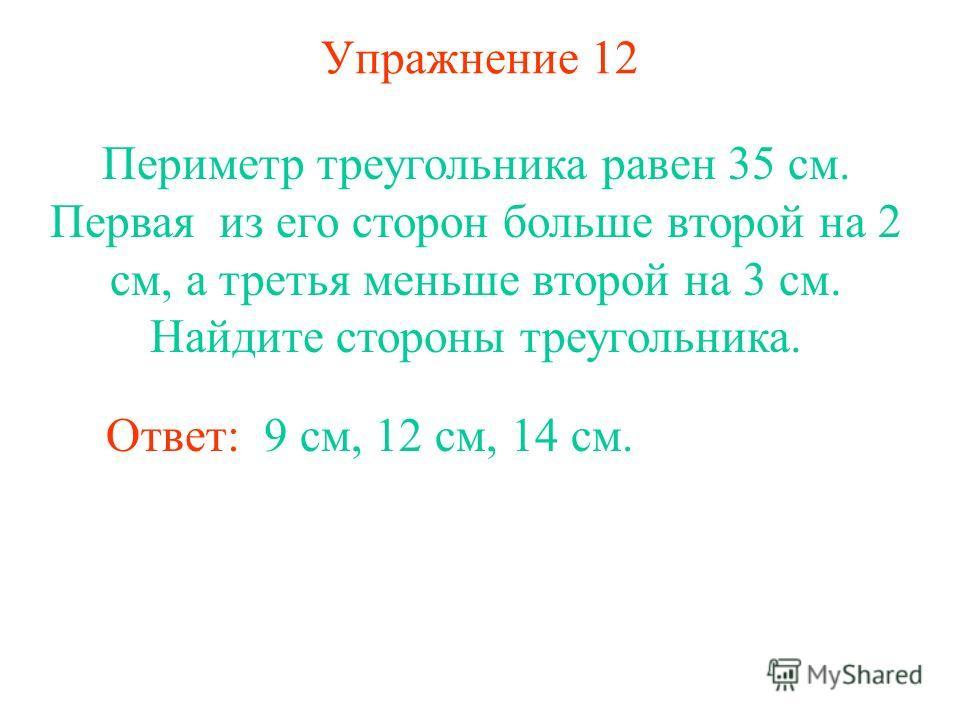 Упражнение 12 Периметр треугольника равен 35 см. Первая из его сторон больше второй на 2 см, а третья меньше второй на 3 см. Найдите стороны треугольника. Ответ: 9 см, 12 см, 14 см.