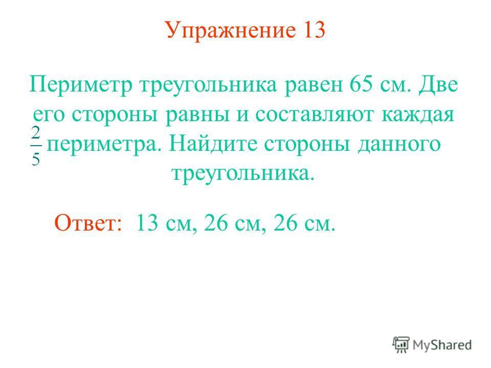 Упражнение 13 Ответ: 13 см, 26 см, 26 см. Периметр треугольника равен 65 см. Две его стороны равны и составляют каждая периметра. Найдите стороны данного треугольника.