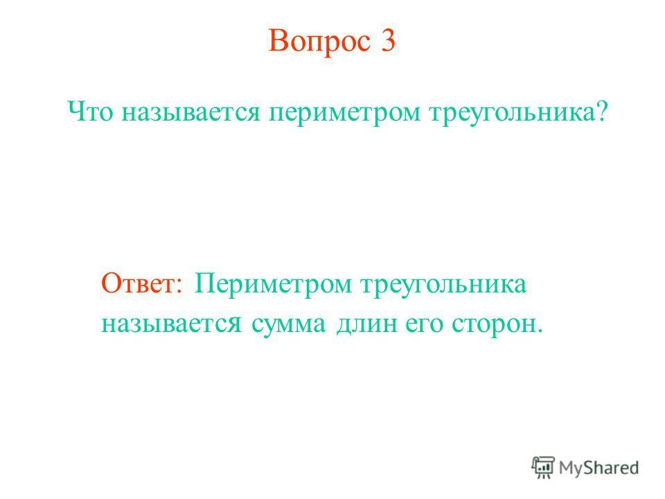 Вопрос 3 Что называется периметром треугольника? Ответ: Периметром треугольника называетс я сумма длин его сторон.