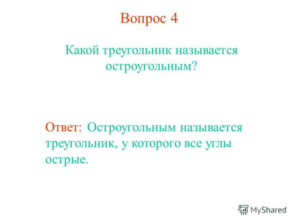 Вопрос 4 Какой треугольник называется остроугольным? Ответ: Остроугольным называется треугольник, у которого все углы острые.