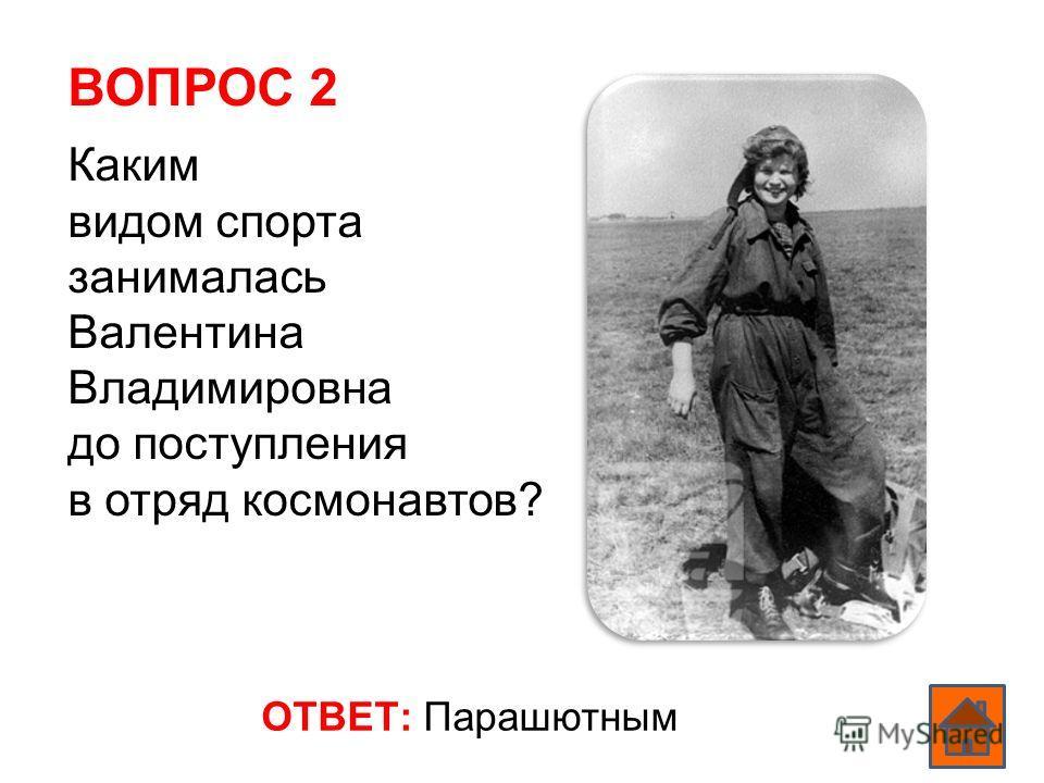 ВОПРОС 2 ОТВЕТ: Парашютным Каким видом спорта занималась Валентина Владимировна до поступления в отряд космонавтов?