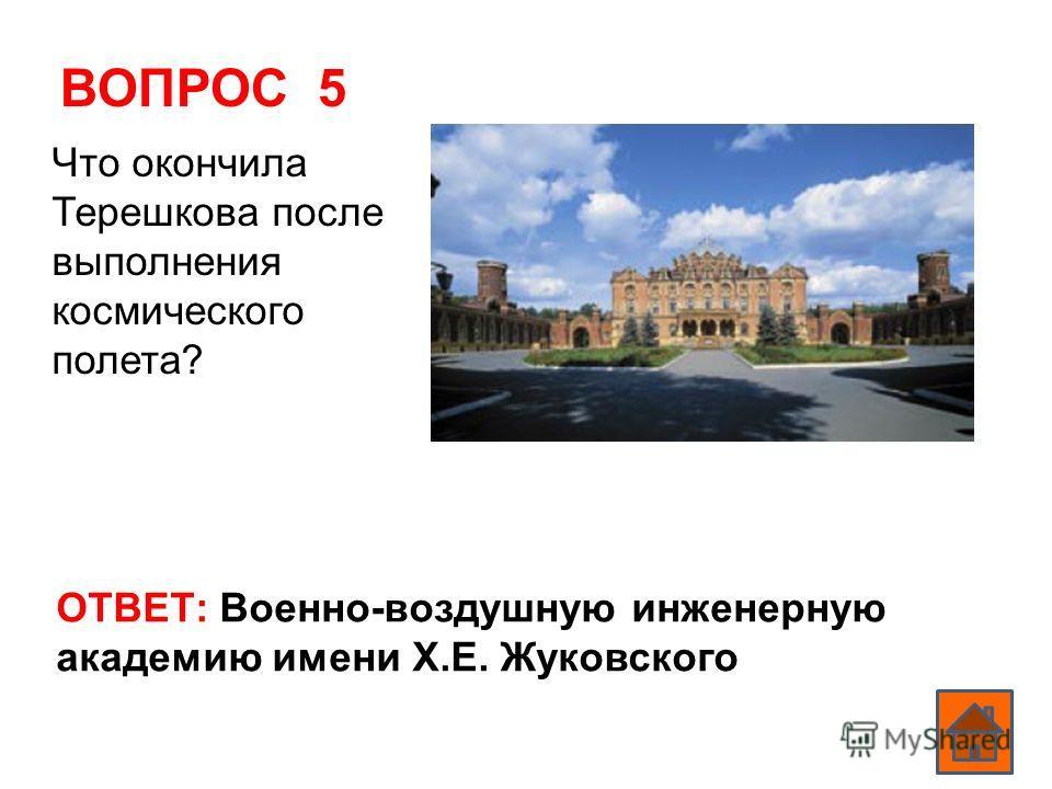 ВОПРОС 5 ОТВЕТ: Военно-воздушную инженерную академию имени Х.Е. Жуковского Что окончила Терешкова после выполнения космического полета?