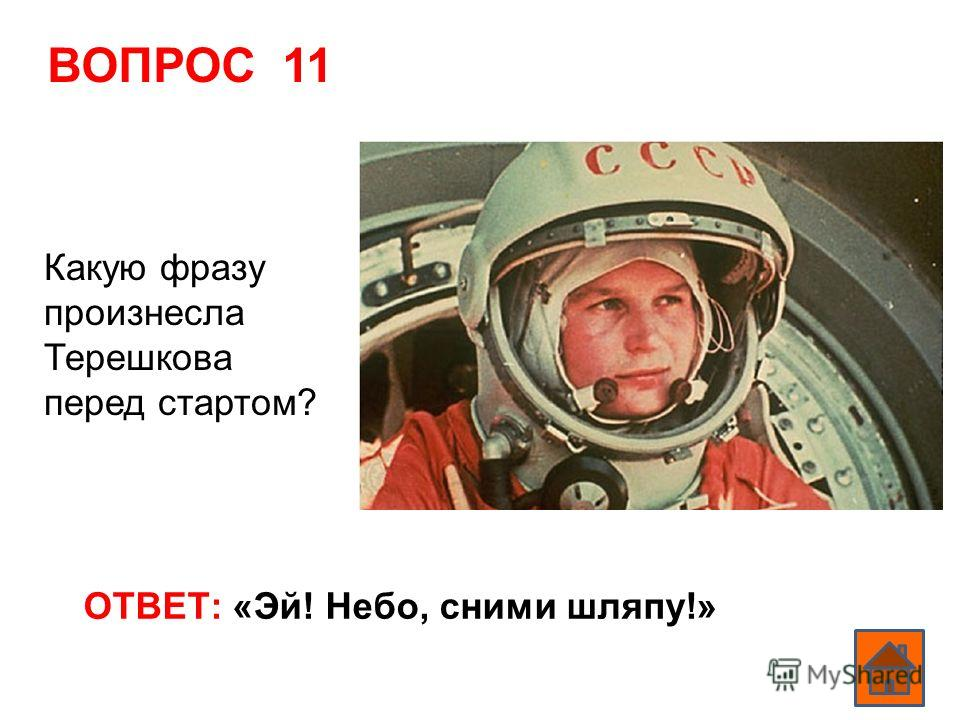 ВОПРОС 11 ОТВЕТ: «Эй! Небо, сними шляпу!» Какую фразу произнесла Терешкова перед стартом?