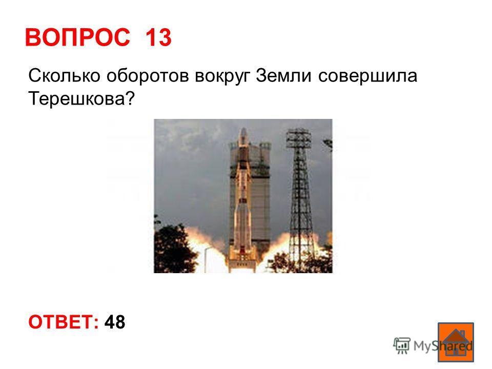 ВОПРОС 13 ОТВЕТ: 48 Сколько оборотов вокруг Земли совершила Терешкова?