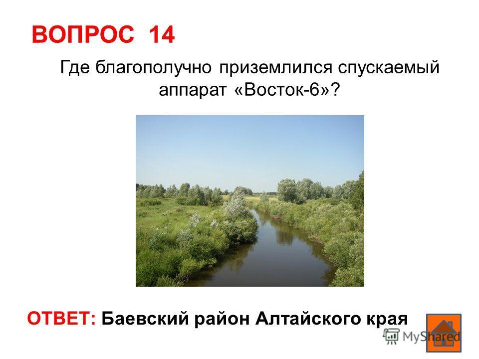 ВОПРОС 14 ОТВЕТ: Баевский район Алтайского края Где благополучно приземлился спускаемый аппарат «Восток-6»?